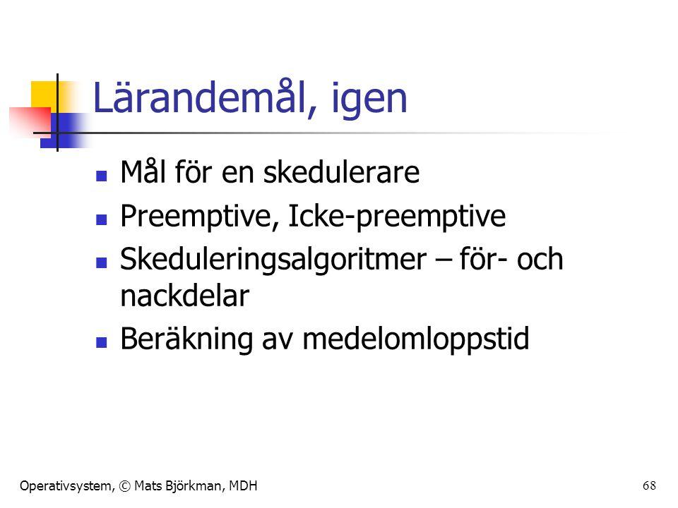 Operativsystem, © Mats Björkman, MDH 68 Lärandemål, igen Mål för en skedulerare Preemptive, Icke-preemptive Skeduleringsalgoritmer – för- och nackdela