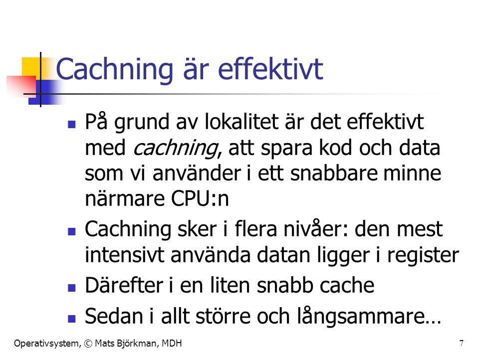 Operativsystem, © Mats Björkman, MDH 7 Cachning är effektivt På grund av lokalitet är det effektivt med cachning, att spara kod och data som vi använd