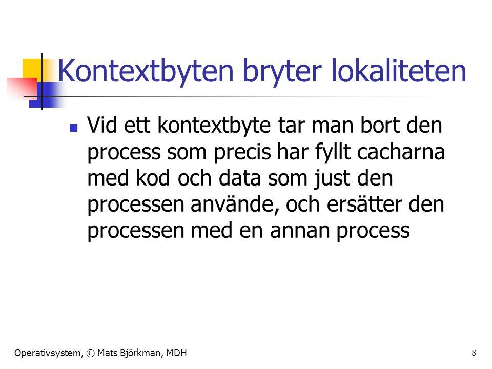 Operativsystem, © Mats Björkman, MDH 9 Kontextbyten bryter lokaliteten Den nya processen vill (troligen) använda helt annan kod och andra data Den nya processen kommer att råka ut för en lång rad cachemissar eftersom den nya processens nyligen använda kod och data inte finns i cacharna