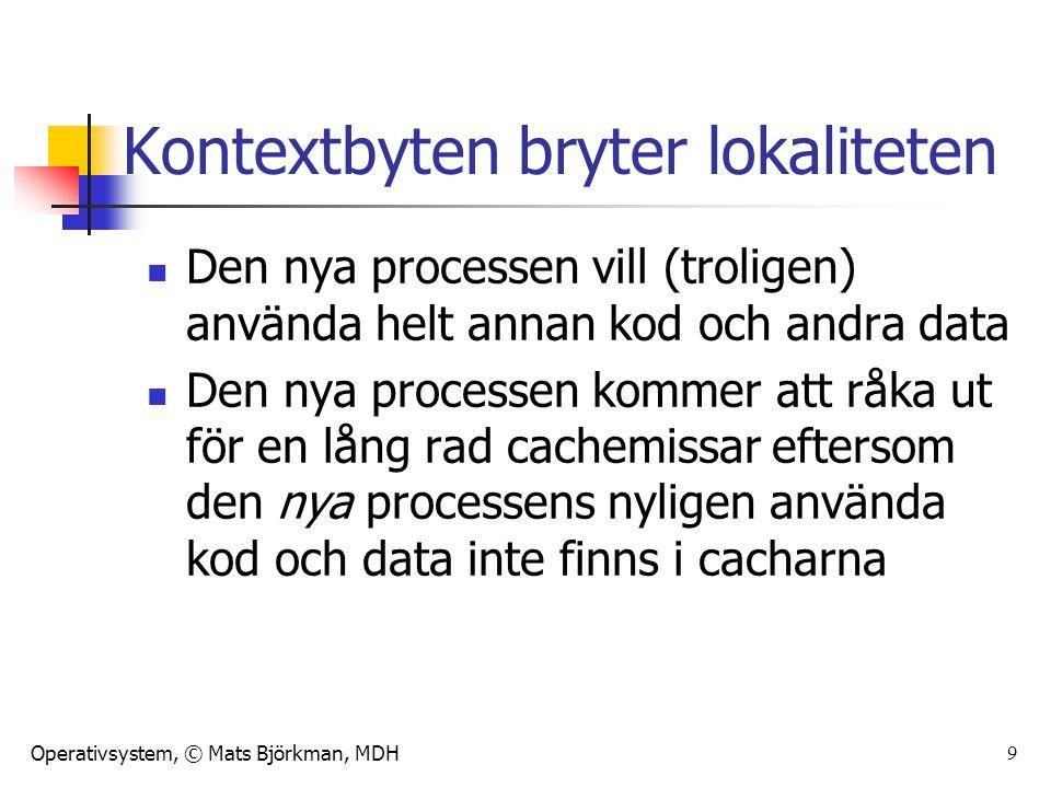 Operativsystem, © Mats Björkman, MDH 10 Kontextbyten bryter lokaliteten Samma sak händer med minneshanteringen, den gamla processens använda sidor finns tillgängliga i primärminnet, men troligen inte den nya processens sidor Detsamma drabbar cachar för sidtabeller