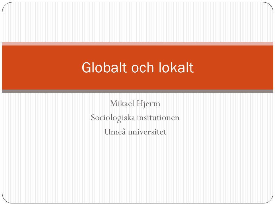 Mikael Hjerm Sociologiska insitutionen Umeå universitet Globalt och lokalt
