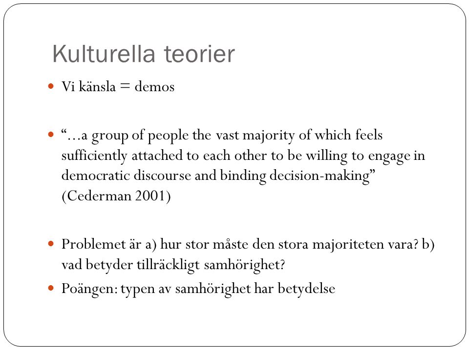 Kulturella teorier Vi känsla = demos ...a group of people the vast majority of which feels sufficiently attached to each other to be willing to engage in democratic discourse and binding decision-making (Cederman 2001) Problemet är a) hur stor måste den stora majoriteten vara.