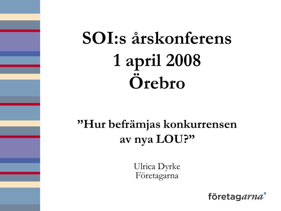 SOI:s årskonferens 1 april 2008 Örebro Hur befrämjas konkurrensen av nya LOU Ulrica Dyrke Företagarna