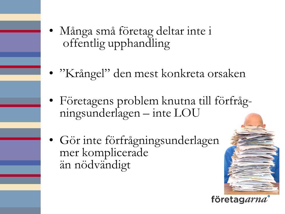 Många små företag deltar inte i offentlig upphandling Krångel den mest konkreta orsaken Företagens problem knutna till förfråg- ningsunderlagen – inte LOU Gör inte förfrågningsunderlagen mer komplicerade än nödvändigt