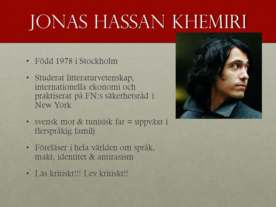Jonas Hassan khemiri Född 1978 i StockholmFödd 1978 i Stockholm Studerat litteraturvetenskap, internationella ekonomi och praktiserat på FN:s säkerhet