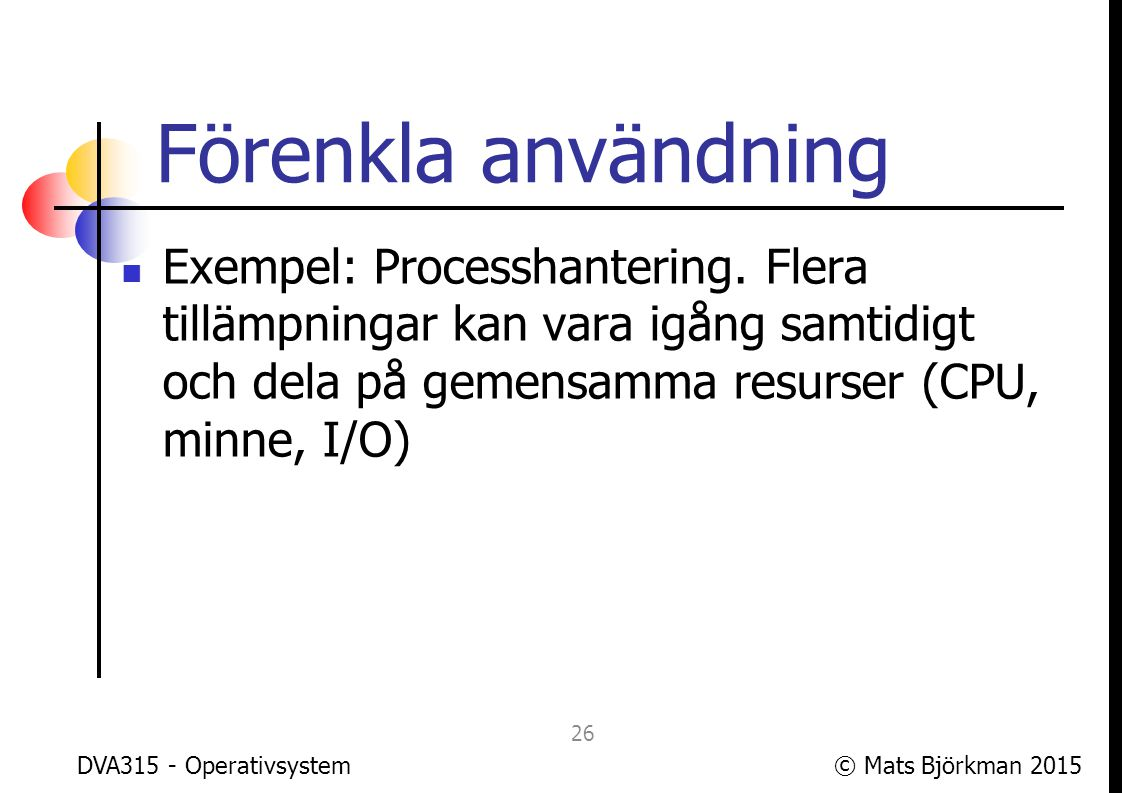 © Mats Björkman 2015 Förenkla användning Användaren samverkar med OS:et genom ett användargränssnitt (User Interface, UI), ofta grafiskt (Graphical User Interface, GUI) DVA315 - Operativsystem 27