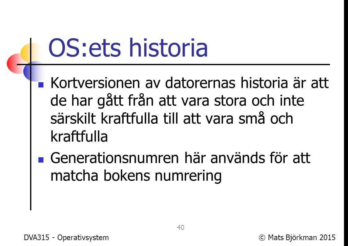 © Mats Björkman 2015 Generation 1: Inget OS De första datorerna hade inget alls som liknar ett operativsystem, utan all kodning gjordes från grunden för varje program som skulle köras Datorerna programmerades att lösa en (1) uppgift (köra ett (1) program) DVA315 - Operativsystem 41