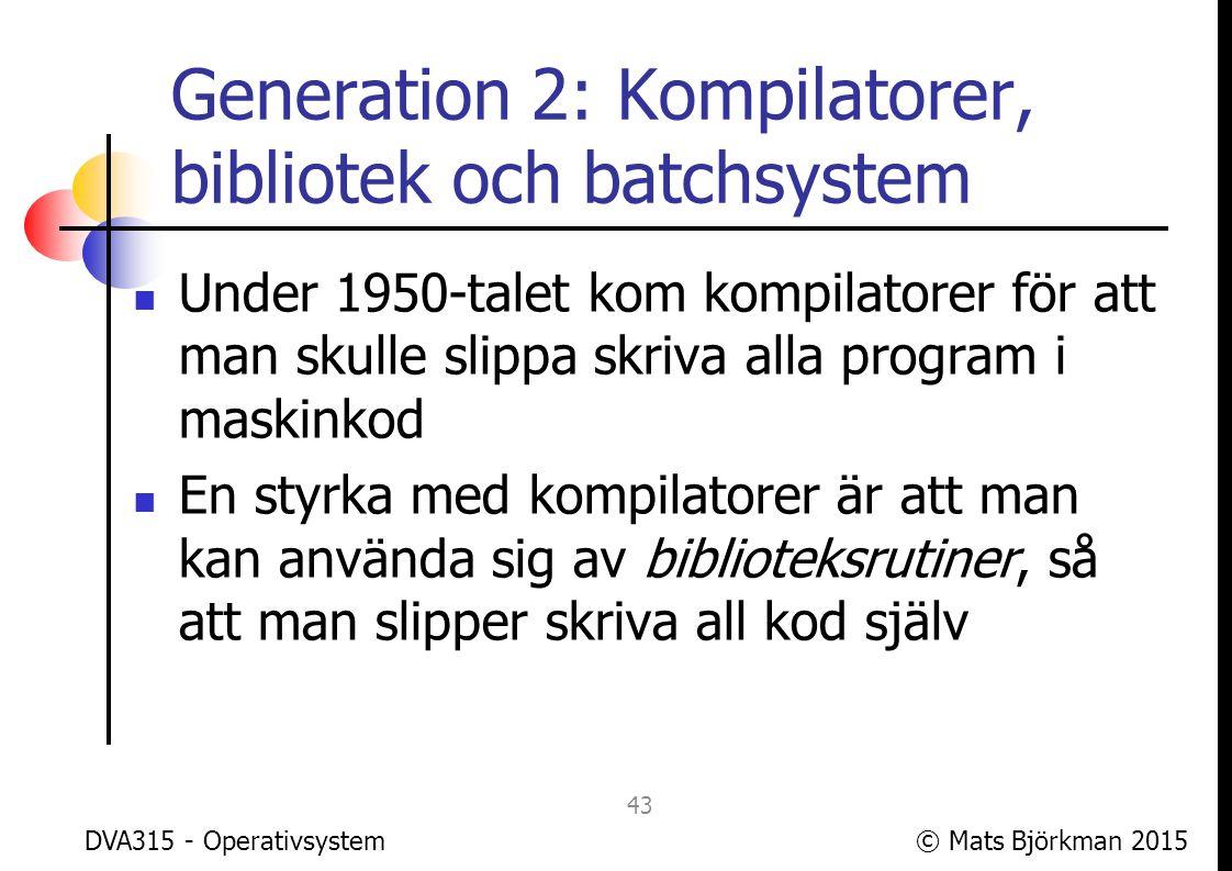 © Mats Björkman 2015 Generation 2: Kompilatorer, bibliotek och batchsystem Vissa biblioteksrutiner länkas in i objektfilen, andra anropas först när programmet körs För att hantera rutiner som anropas när programmet körs krävs ett runtimesystem Tidiga kompilatorers runtimesystem innehöll funktioner som finns i OS idag, exv.