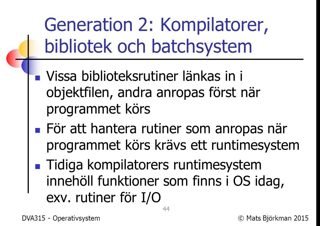 © Mats Björkman 2015 Generation 2: Kompilatorer, bibliotek och batchsystem Det var fortfarande 1 program (1 process) som körde på datorn, så den enda processen hade full access till alla datorns resurser OS:en som utvecklades på 1950-talet hade som huvudfunktioner att sköta gemensamma lågnivåfunktioner: I/O, filsystem etc.