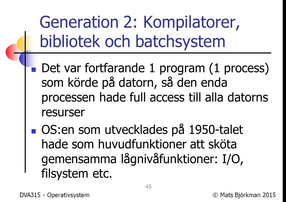 © Mats Björkman 2015 Generation 2: Kompilatorer, bibliotek och batchsystem Boken nämner batchsystem: Ett tidigt sätt att köra flera program på en gång var att ge datorn en samling (en batch ) program som skulle köras Datorn körde programmen, ett i taget, och producerade output DVA315 - Operativsystem 46