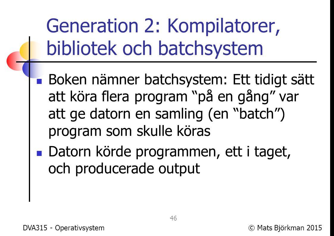 © Mats Björkman 2015 Generation 2: Kompilatorer, bibliotek och batchsystem Datorn behövde då ett program (resident monitor, Master Control Program) som styrde start och avslut av de olika programmen Detta var en tidig form av processhantering, fast med bara en process åt gången DVA315 - Operativsystem 47