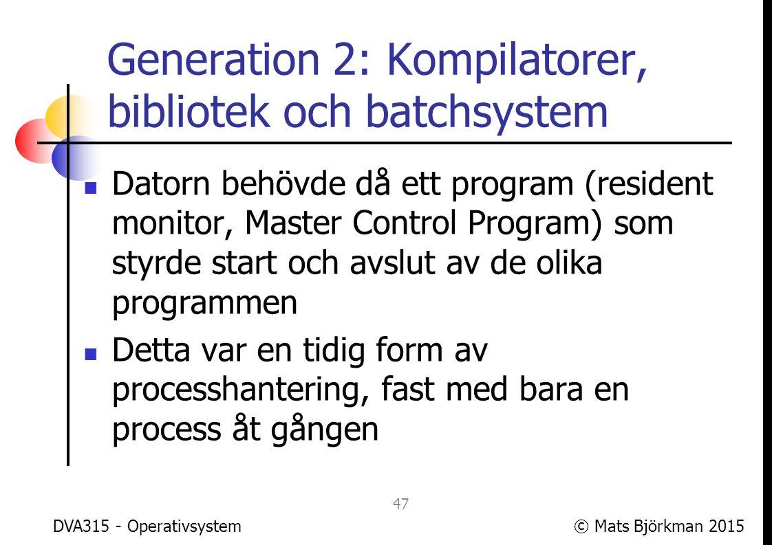© Mats Björkman 2015 Generation 2: Kompilatorer, bibliotek och batchsystem I tidiga system var interaktion begränsad, oftast hade programmet sina inputdata på en fil och producerade en fil med outputdata Idag används ibland fortfarande uttrycket batchorienterat om ett program som inte interagerar med användaren DVA315 - Operativsystem 48