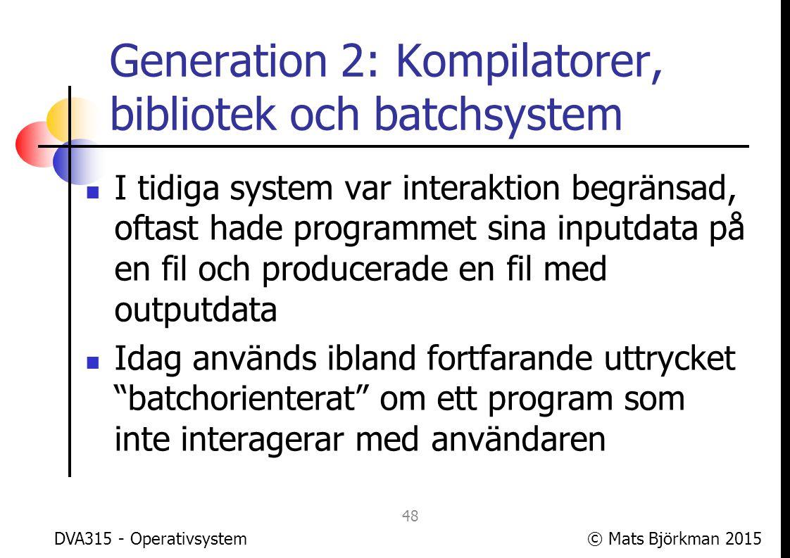 © Mats Björkman 2015 Generation 2: Bokhållning Det var vanligt med datacenter där kunder lämnade in program för körning, då var det viktigt för debiteringen att veta hur mycket resurser som ett visst program förbrukat Eftersom en process var ensam om datorn var det främst tiden för hela körningen som var viktig DVA315 - Operativsystem 49