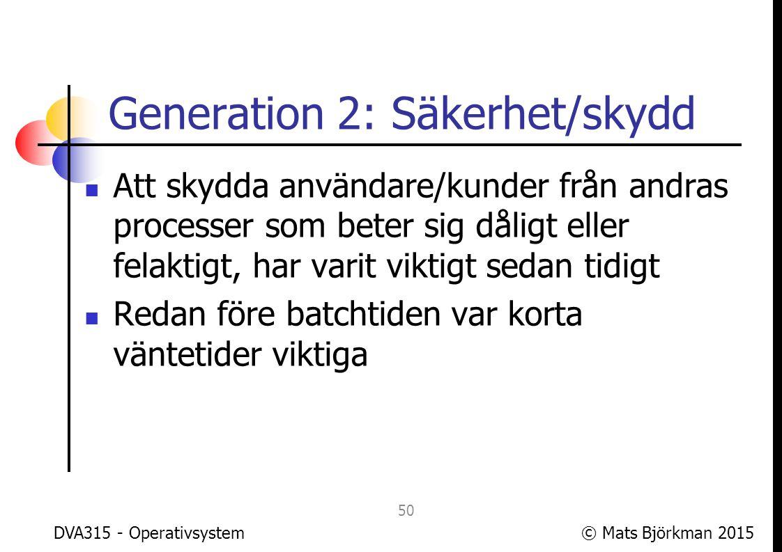 © Mats Björkman 2015 Generation 2: Skydd Redan under batchtiden infördes skydd mellan användarprocess och operativsystem Detta för att kunderna inte skulle kunna fuska med resursåtgången och därmed debiteringen DVA315 - Operativsystem 51