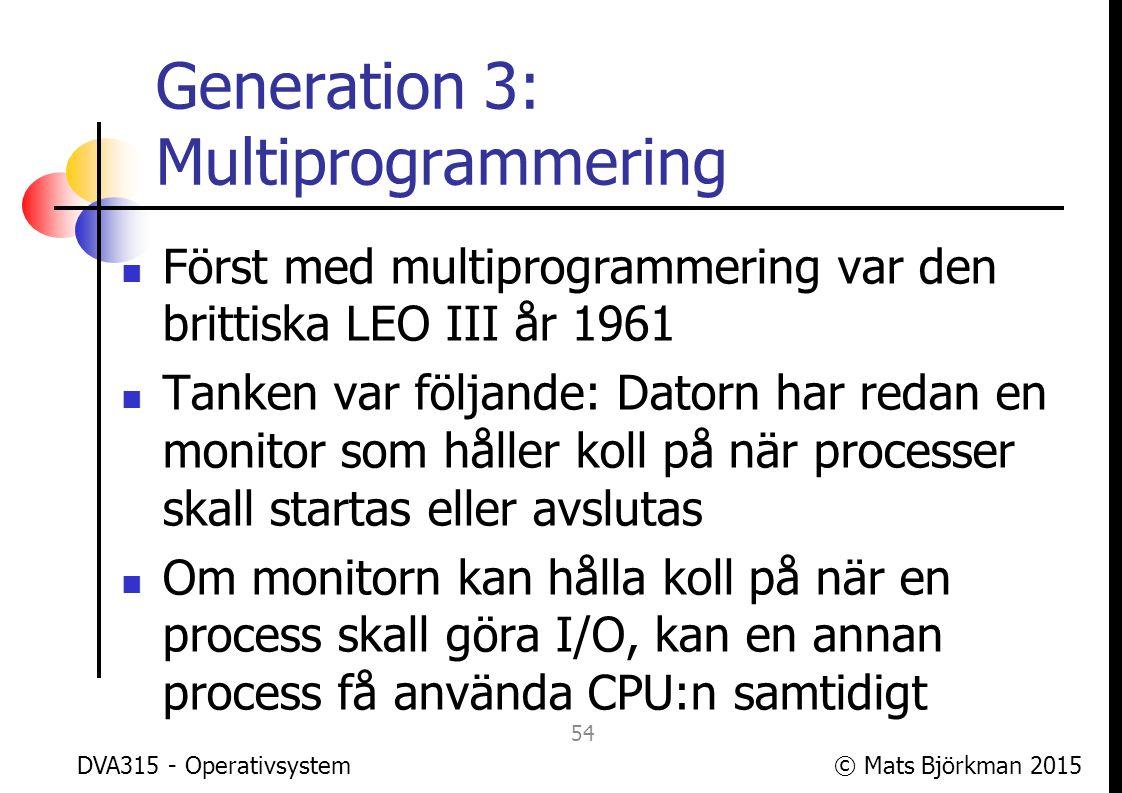 © Mats Björkman 2015 Generation 3: Multiprogrammering Det som krävs extra är att kunna spara processens tillstånd, så att den kan återupptas senare precis där den var Processtillståndet är dynamiskt och innehåller förutom programmet som körs även exv.