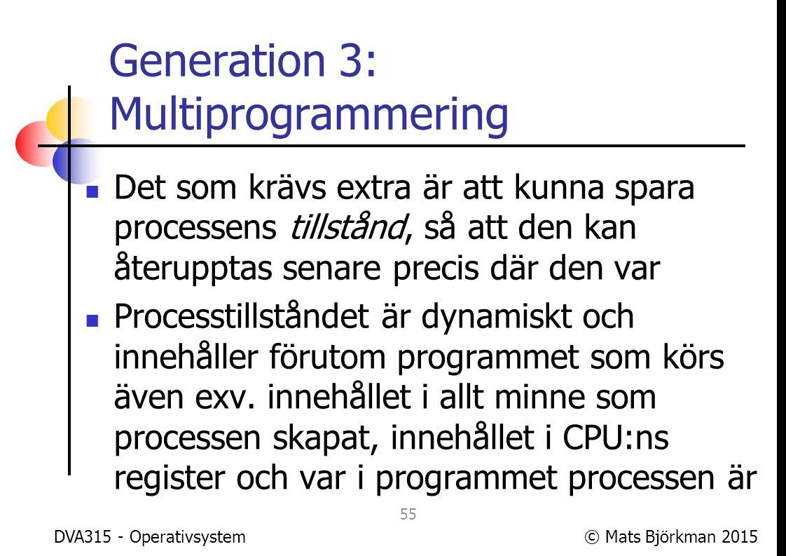 © Mats Björkman 2015 Generation 3: Timesharing I tidiga multitaskingsystem bytte man process bara för att maximera CPU- utnyttjandet I lite senare system kom en rättviseaspekt in, de olika processerna skulle få en rättvis del av tiden, timesharing-systemen uppfanns DVA315 - Operativsystem 56