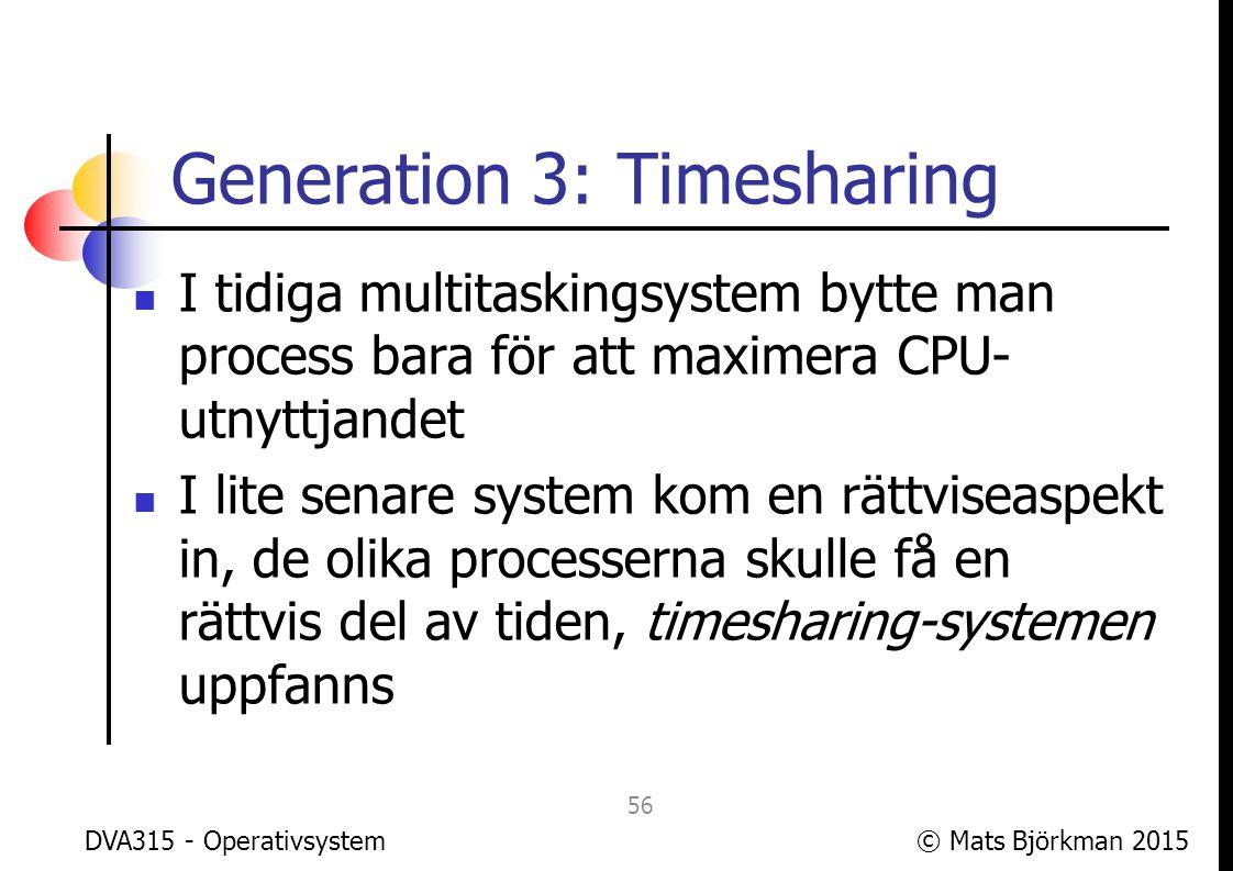 © Mats Björkman 2015 Generation 3: Timesharing Med timesharing blev mer interaktiva program möjliga på multitasking-datorer Tidigare hade interaktiva program (grafiska användargränssnitt, spel!) bara varit möjliga på icke-multitasking-datorer, och då förstås för en användare i taget DVA315 - Operativsystem 57