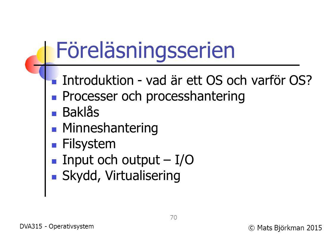 © Mats Björkman 2015 Föreläsningsserien Introduktion - vad är ett OS och varför OS? Processer och processhantering Baklås Minneshantering Filsystem In