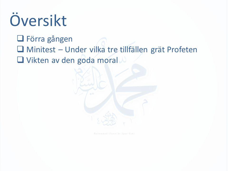 Översikt  Förra gången  Minitest – Under vilka tre tillfällen grät Profeten  Vikten av den goda moral