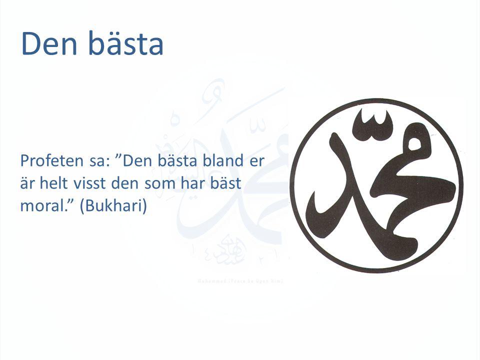 Den bästa Profeten sa: Den bästa bland er är helt visst den som har bäst moral. (Bukhari)