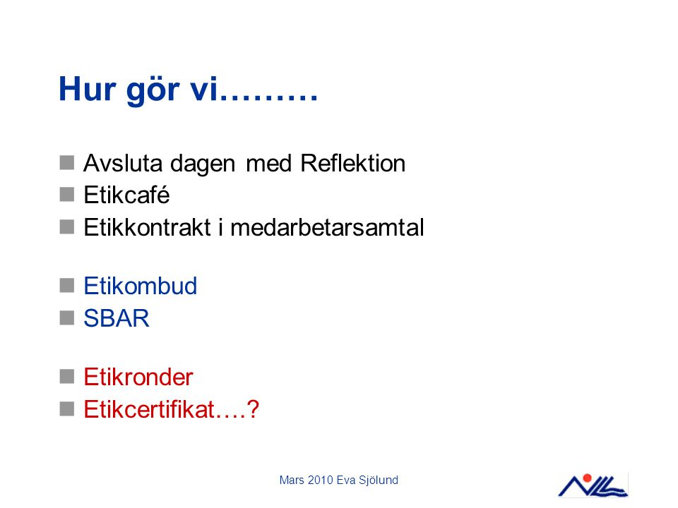 Mars 2010 Eva Sjölund Hur gör vi……… Avsluta dagen med Reflektion Etikcafé Etikkontrakt i medarbetarsamtal Etikombud SBAR Etikronder Etikcertifikat….