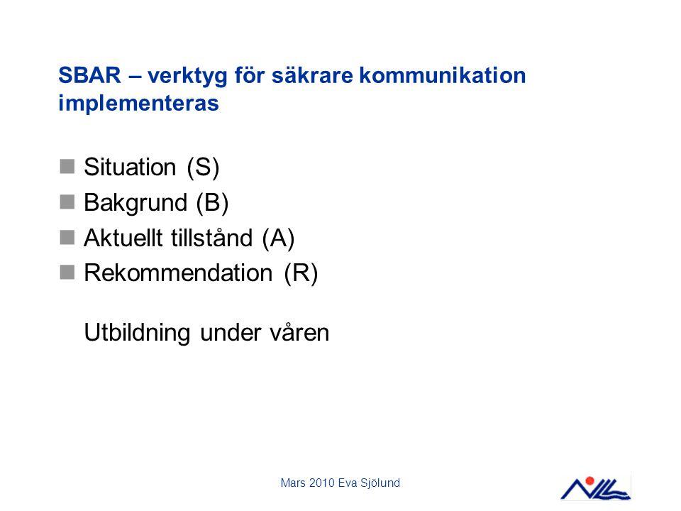 Mars 2010 Eva Sjölund SBAR – verktyg för säkrare kommunikation implementeras Situation (S) Bakgrund (B) Aktuellt tillstånd (A) Rekommendation (R) Utbildning under våren