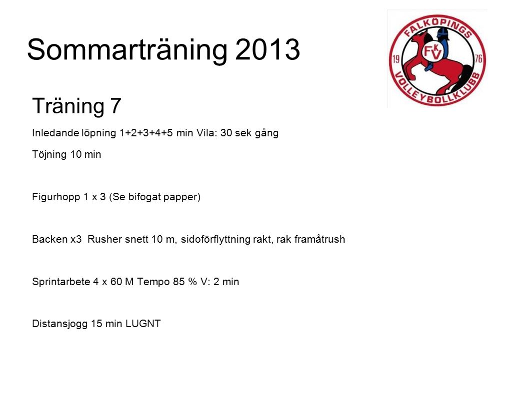Sommarträning 2013 Träning 8 Inledande jogg 5 min Töjning 10 min Knäböjning (5 långsamma + 5 snabba + 5 vert hopp med kroppsvikt) x 3 V:1 min Rytmiska figurhopp med 10 m sprint x 10(se bifoga bild) Sprint i backe 3 x 30 M T: 85 % V: 1-2 min