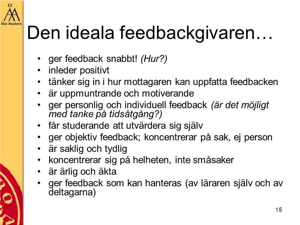 15 Den ideala feedbackgivaren… ger feedback snabbt! (Hur?) inleder positivt tänker sig in i hur mottagaren kan uppfatta feedbacken är uppmuntrande och