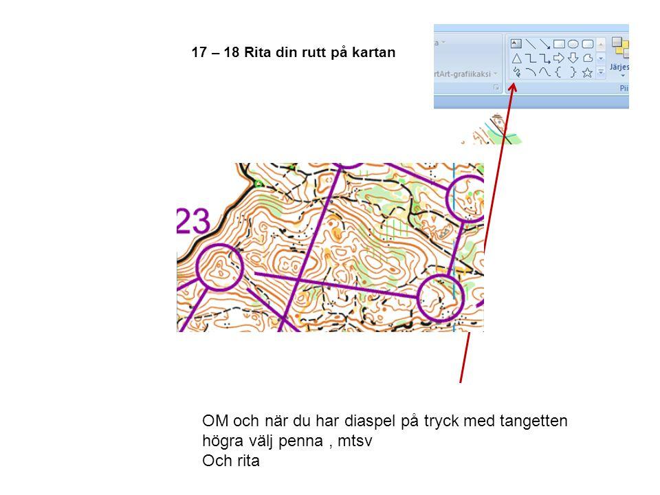 17 – 18 Rita din rutt på kartan OM och när du har diaspel på tryck med tangetten högra välj penna, mtsv Och rita