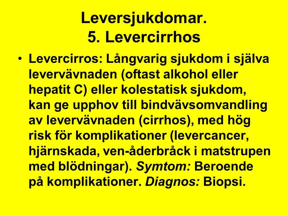 Leversjukdomar. 5. Levercirrhos Levercirros: Långvarig sjukdom i själva levervävnaden (oftast alkohol eller hepatit C) eller kolestatisk sjukdom, kan