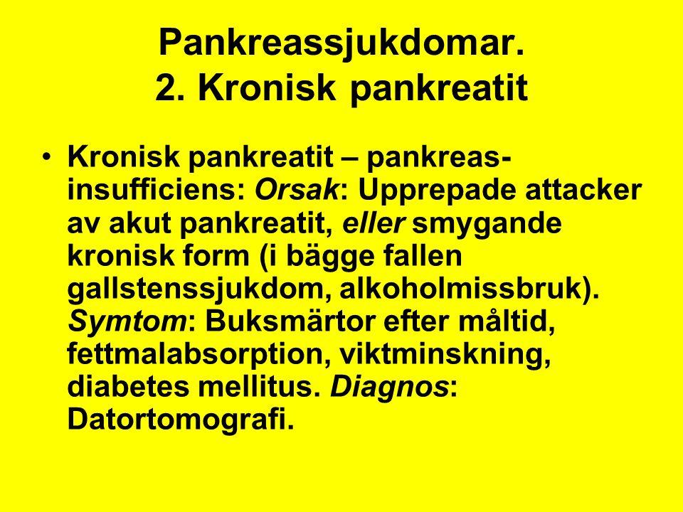 Pankreassjukdomar. 2. Kronisk pankreatit Kronisk pankreatit – pankreas- insufficiens: Orsak: Upprepade attacker av akut pankreatit, eller smygande kro