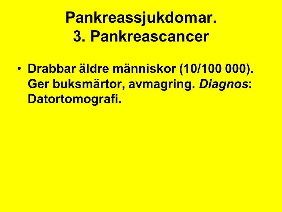 Pankreassjukdomar. 3. Pankreascancer Drabbar äldre människor (10/100 000). Ger buksmärtor, avmagring. Diagnos: Datortomografi.