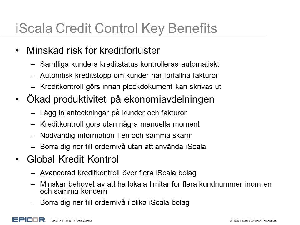 iScala Credit Control Key Benefits Minskad risk för kreditförluster –Samtliga kunders kreditstatus kontrolleras automatiskt –Automtisk kreditstopp om kunder har förfallna fakturor –Kreditkontroll görs innan plockdokument kan skrivas ut Ökad produktivitet på ekonomiavdelningen –Lägg in anteckningar på kunder och fakturor –Kreditkontroll görs utan några manuella moment –Nödvändig information I en och samma skärm –Borra dig ner till ordernivå utan att använda iScala Global Kredit Kontrol –Avancerad kreditkontroll över flera iScala bolag –Minskar behovet av att ha lokala limitar för flera kundnummer inom en och samma koncern –Borra dig ner till ordernivå i olika iScala bolag.