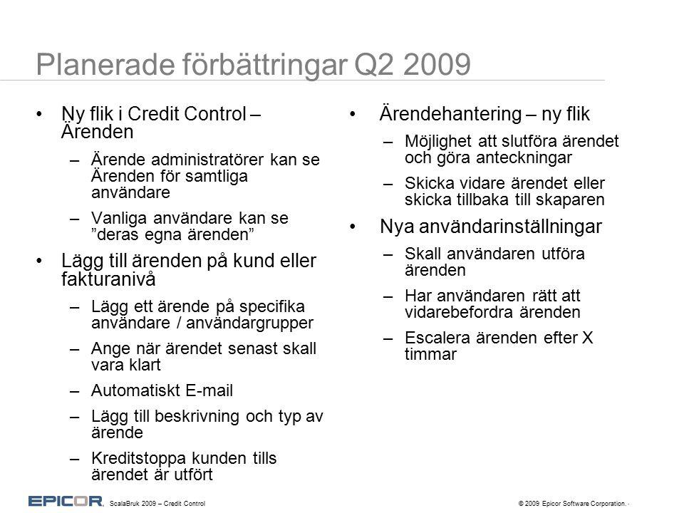 Planerade förbättringar Q2 2009 Ny flik i Credit Control – Ärenden –Ärende administratörer kan se Ärenden för samtliga användare –Vanliga användare kan se deras egna ärenden Lägg till ärenden på kund eller fakturanivå –Lägg ett ärende på specifika användare / användargrupper –Ange när ärendet senast skall vara klart –Automatiskt E-mail –Lägg till beskrivning och typ av ärende –Kreditstoppa kunden tills ärendet är utfört Ärendehantering – ny flik –Möjlighet att slutföra ärendet och göra anteckningar –Skicka vidare ärendet eller skicka tillbaka till skaparen Nya användarinställningar –Skall användaren utföra ärenden –Har användaren rätt att vidarebefordra ärenden –Escalera ärenden efter X timmar.