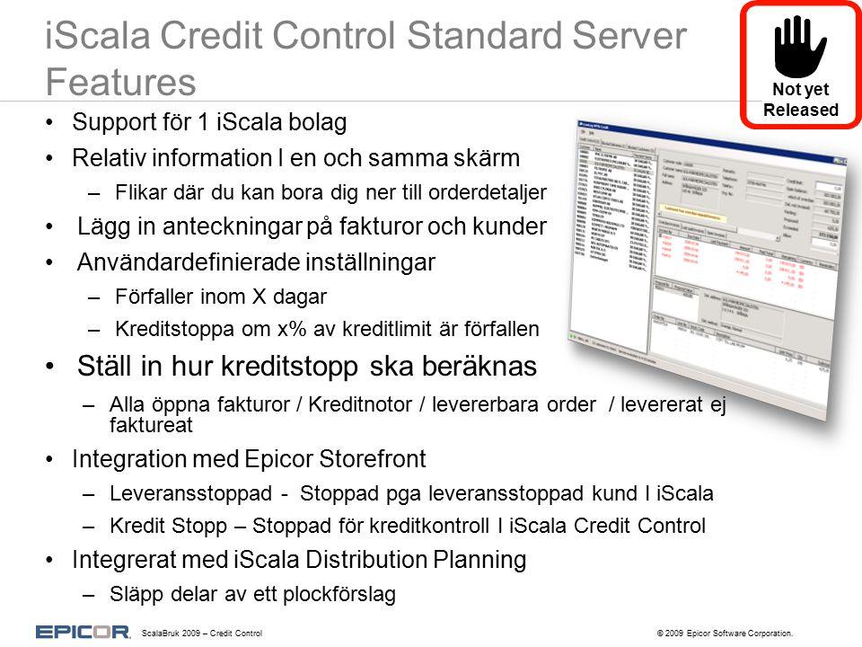 iScala Credit Control Standard Server Features Support för 1 iScala bolag Relativ information I en och samma skärm –Flikar där du kan bora dig ner till orderdetaljer Lägg in anteckningar på fakturor och kunder Användardefinierade inställningar –Förfaller inom X dagar –Kreditstoppa om x% av kreditlimit är förfallen Ställ in hur kreditstopp ska beräknas –Alla öppna fakturor / Kreditnotor / levererbara order / levererat ej faktureat Integration med Epicor Storefront –Leveransstoppad - Stoppad pga leveransstoppad kund I iScala –Kredit Stopp – Stoppad för kreditkontroll I iScala Credit Control Integrerat med iScala Distribution Planning –Släpp delar av ett plockförslag Not yet Released ScalaBruk 2009 – Credit Control© 2009 Epicor Software Corporation.