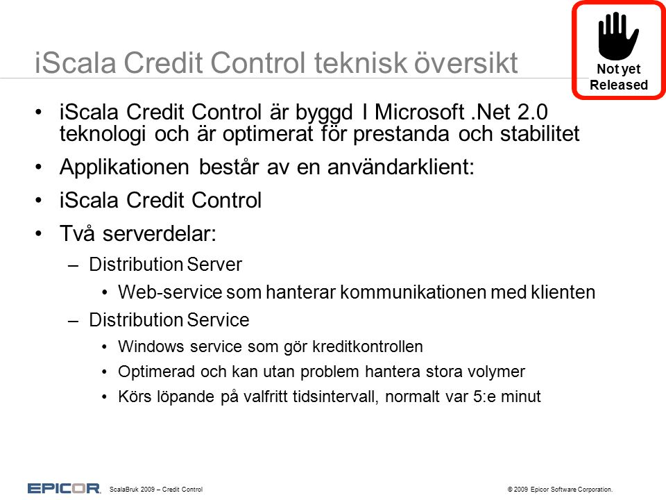 EDI Order Distribution Service iScala Orders iScala Orders iScala ===== ==== ===== Sales Customer Support Financials Kunder Kredit Stopp Delivery Priority Leverans Plock Credit Control Manager Client Pick Client iScala Credit Control Storefront Order Med Distribution Planning Kundorder => Leverans Not yet Released ScalaBruk 2009 – Credit Control© 2009 Epicor Software Corporation.