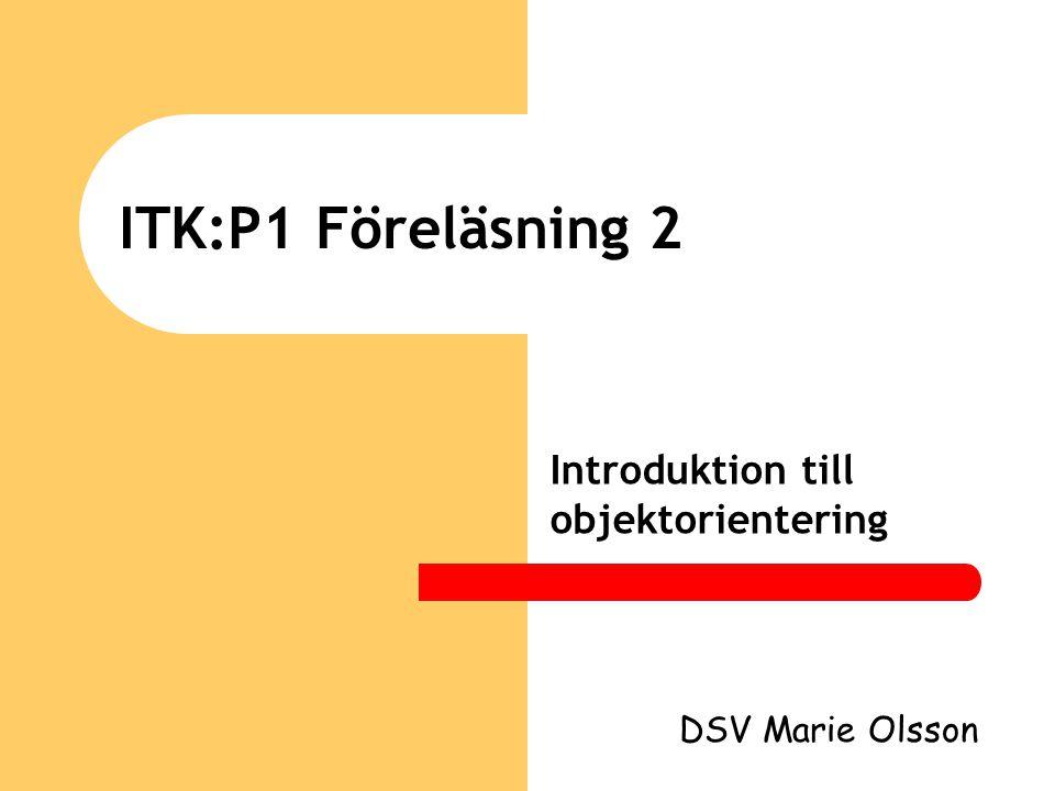 ITK:P1 Föreläsning 2 Introduktion till objektorientering DSV Marie Olsson