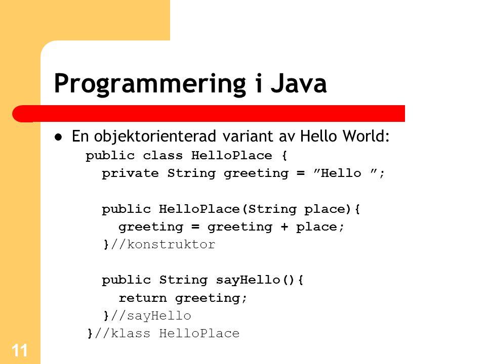 11 Programmering i Java En objektorienterad variant av Hello World: public class HelloPlace { private String greeting = Hello ; public HelloPlace(String place){ greeting = greeting + place; }//konstruktor public String sayHello(){ return greeting; }//sayHello }//klass HelloPlace
