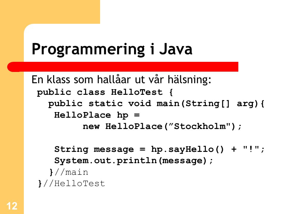 12 Programmering i Java En klass som hallåar ut vår hälsning: public class HelloTest { public static void main(String[] arg){ HelloPlace hp = new HelloPlace( Stockholm ); String message = hp.sayHello() + ! ; System.out.println(message); }//main }//HelloTest