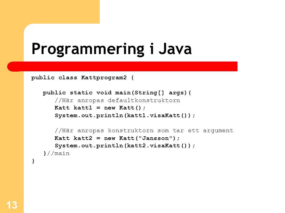 13 Programmering i Java public class Kattprogram2 { public static void main(String[] args){ //Här anropas defaultkonstruktorn Katt katt1 = new Katt(); System.out.println(katt1.visaKatt()); //Här anropas konstruktorn som tar ett argument Katt katt2 = new Katt( Jansson ); System.out.println(katt2.visaKatt()); }//main }