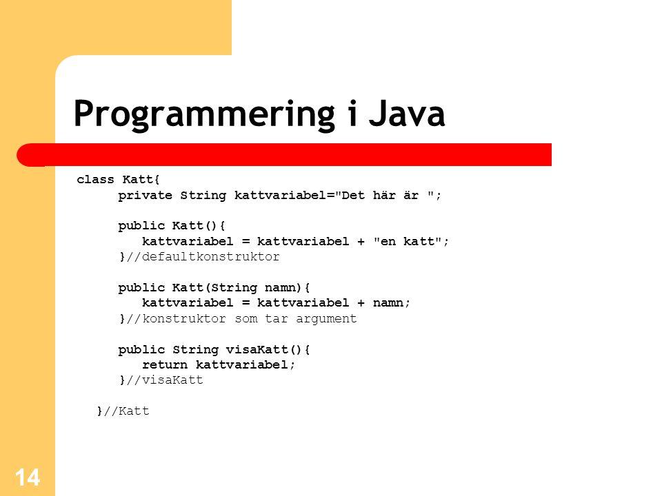 14 Programmering i Java class Katt{ private String kattvariabel= Det här är ; public Katt(){ kattvariabel = kattvariabel + en katt ; }//defaultkonstruktor public Katt(String namn){ kattvariabel = kattvariabel + namn; }//konstruktor som tar argument public String visaKatt(){ return kattvariabel; }//visaKatt }//Katt