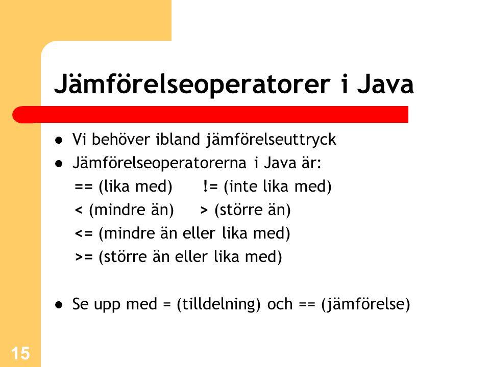 15 Jämförelseoperatorer i Java Vi behöver ibland jämförelseuttryck Jämförelseoperatorerna i Java är: == (lika med) != (inte lika med) (större än) <= (mindre än eller lika med) >= (större än eller lika med) Se upp med = (tilldelning) och == (jämförelse)