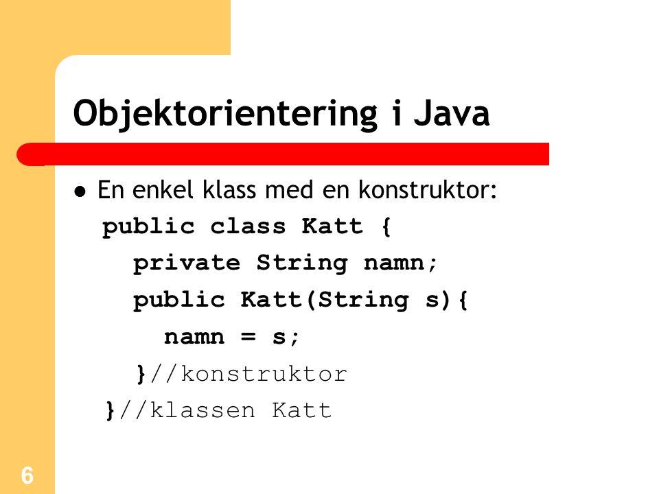 7 Objektorientering i Java I en annan klass kan vi sedan instansiera ett valfritt antal kattobjekt: public class KattProgram1 { public static void main(String[] arg){ Katt k1 = new Katt( Jameson ); Katt k2 = new Katt( Schrödinger ); }//main }//KattProgram