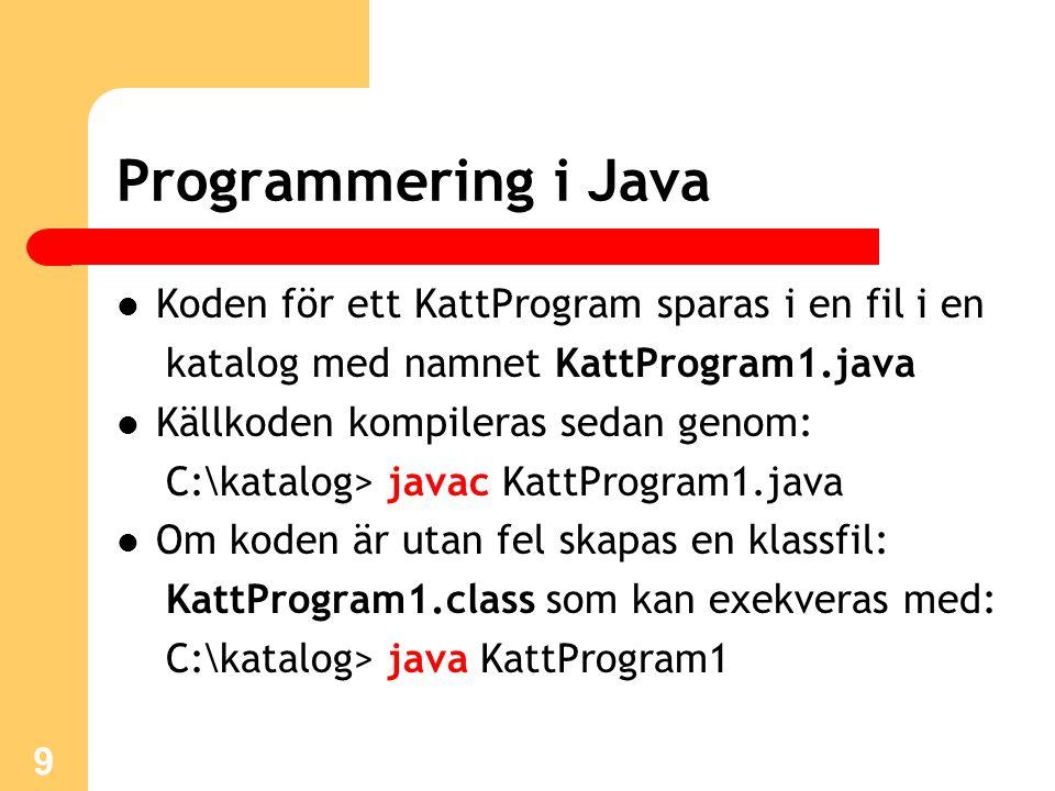 9 Programmering i Java Koden för ett KattProgram sparas i en fil i en katalog med namnet KattProgram1.java Källkoden kompileras sedan genom: C:\katalog> javac KattProgram1.java Om koden är utan fel skapas en klassfil: KattProgram1.class som kan exekveras med: C:\katalog> java KattProgram1