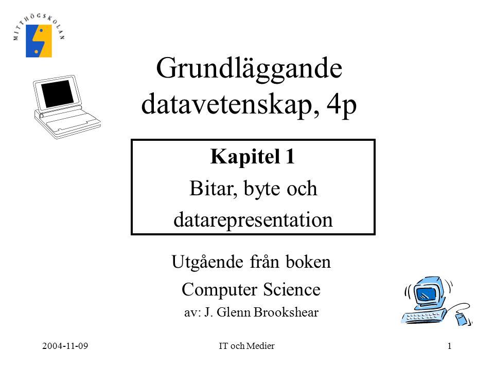 2004-11-09IT och Medier1 Utgående från boken Computer Science av: J. Glenn Brookshear Grundläggande datavetenskap, 4p Kapitel 1 Bitar, byte och datare