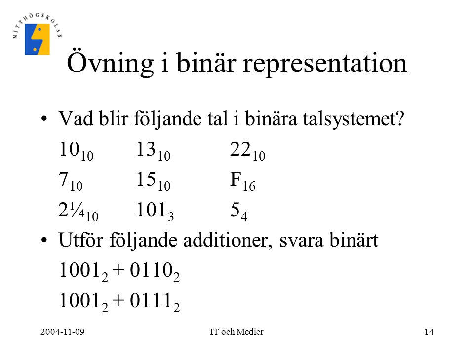 2004-11-09IT och Medier14 Övning i binär representation Vad blir följande tal i binära talsystemet? 10 10 13 10 22 10 7 10 15 10 F 16 2¼ 10 101 3 5 4