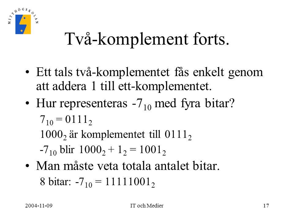 2004-11-09IT och Medier17 Två-komplement forts. Ett tals två-komplementet fås enkelt genom att addera 1 till ett-komplementet. Hur representeras -7 10