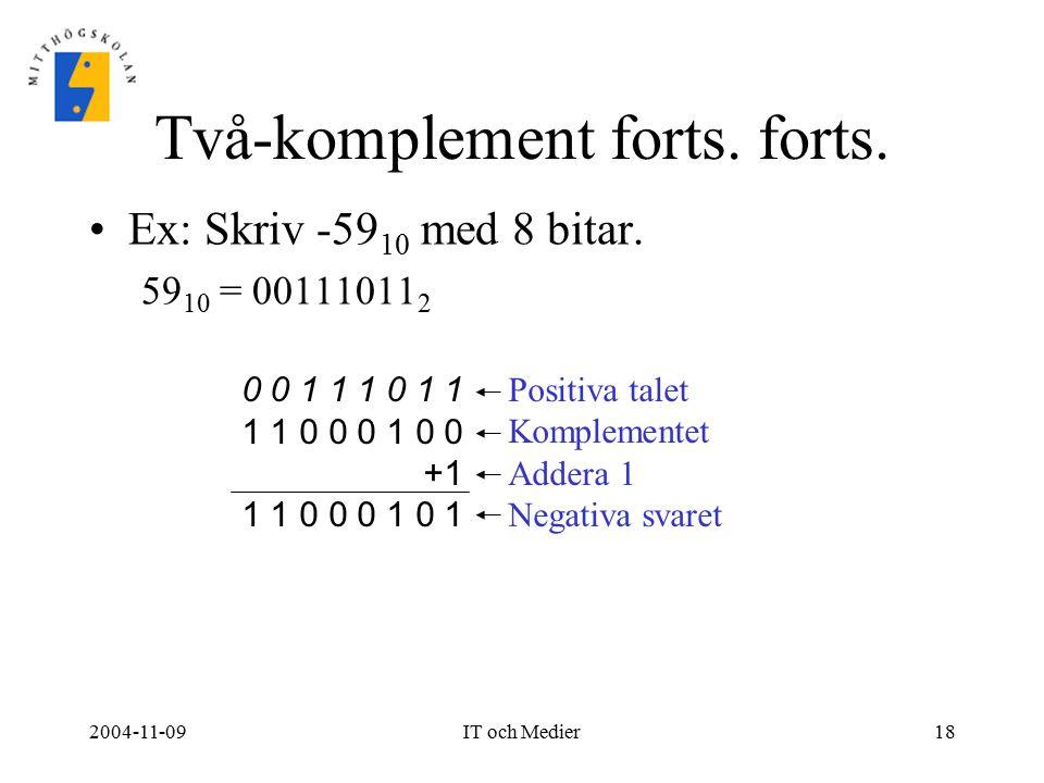 2004-11-09IT och Medier18 Två-komplement forts. forts. Ex: Skriv -59 10 med 8 bitar. 59 10 = 00111011 2 0 0 1 1 1 0 1 1 1 1 0 0 0 1 0 0 +1 1 1 0 0 0 1