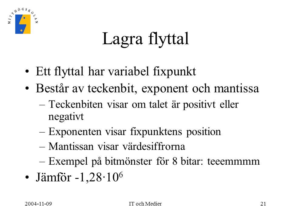 2004-11-09IT och Medier21 Lagra flyttal Ett flyttal har variabel fixpunkt Består av teckenbit, exponent och mantissa –Teckenbiten visar om talet är po