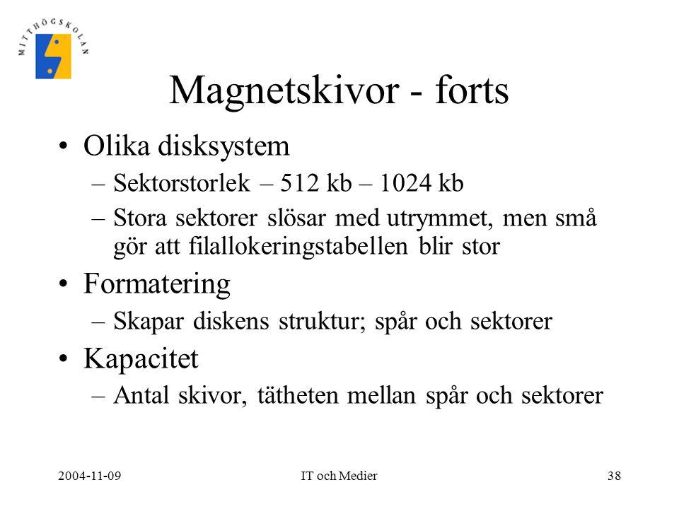 2004-11-09IT och Medier38 Magnetskivor - forts Olika disksystem –Sektorstorlek – 512 kb – 1024 kb –Stora sektorer slösar med utrymmet, men små gör att